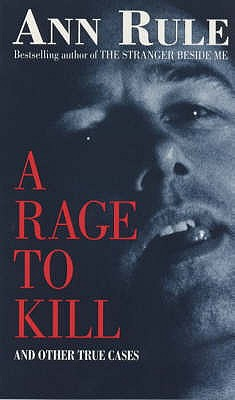 A Rage to Kill: And Other True Cases - Rule, Ann