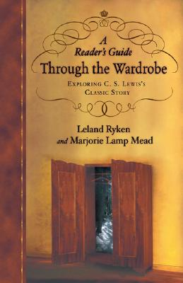 A Reader's Guide Through the Wardrobe: Exploring C.S. Lewis's Classic Story - Ryken, Leland, Dr., and Mead, Marjorie Lamp