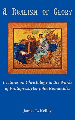 A Realism of Glory: Lectures on Christology in the Works of Protopresbyter John Romanides - Kelley, James L, Professor