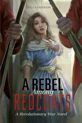 A Rebel Among Redcoats: A Revolutionary War Novel - Gunderson, Jessica