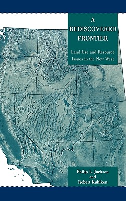 A Rediscovered Frontier: Land Use and Resource Issues in the New West - Jackson, Philip L, and Kuhlken, Robert