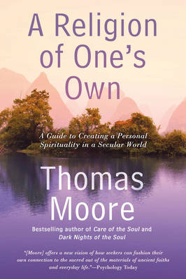 A Religion of One's Own: A Guide to Creating a Personal Spirituality in a Secular World - Moore, Thomas