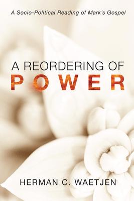 A Reordering of Power: A Sociopolitical Reading of Mark's Gospel - Waetjen, Herman C