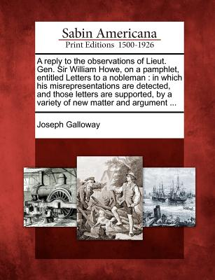 A Reply to the Observations of Lieut. Gen. Sir William Howe, on a Pamphlet, Entitled Letters to a Nobleman: In Which His Misrepresentations Are Detected, and Those Letters Are Supported, by a Variety of New Matter and Argument ... - Galloway, Joseph