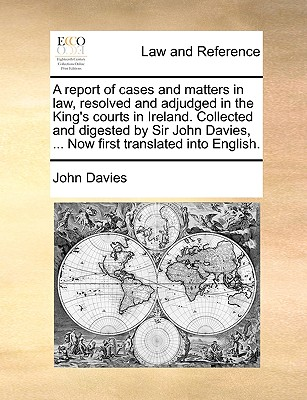 A Report of Cases and Matters in Law, Resolved and Adjudged in the King's Courts in Ireland. Collected and Digested by Sir John Davies, ... Now First Translated Into English. - Davies, John
