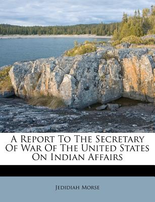 A Report to the Secretary of War of the United States on Indian Affairs - Morse, Jedidiah