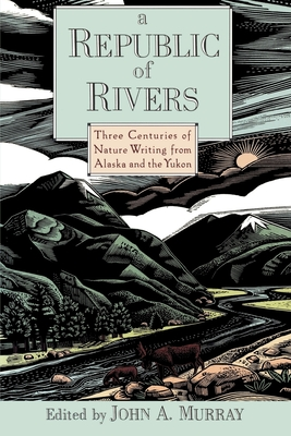 A Republic of Rivers: Three Centuries of Nature Writing from Alaska and the Yukon - Murray, John A (Editor)