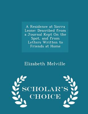 A Residence at Sierra Leone: Described from a Journal Kept on the Spot, and from Letters Written to Friends at Home - Scholar's Choice Edition - Melville, Elizabeth