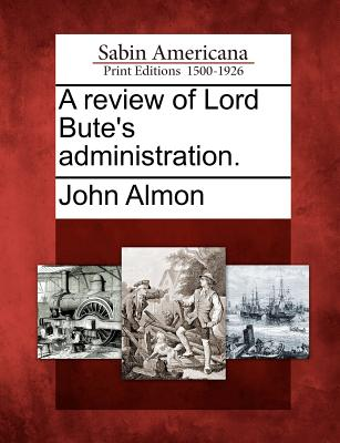 A Review of Lord Bute's Administration. - Almon, John