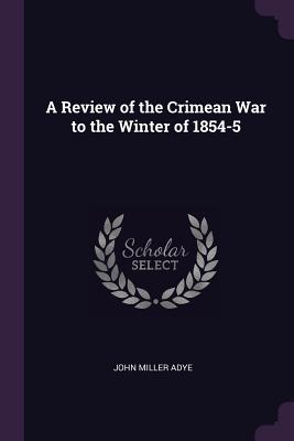 A Review of the Crimean War to the Winter of 1854-5 - Adye, John Miller, Sir