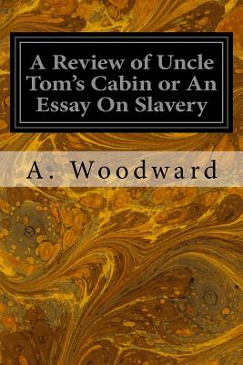A Review of Uncle Tom's Cabin or an Essay on Slavery - Woodward, A