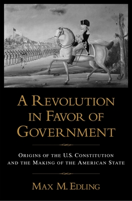 A Revolution in Favor of Government: Origins of the U.S. Constitution and the Making of the American State - Edling, Max M