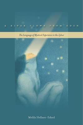 A River Flows from Eden: The Language of Mystical Experience in the Zohar - Hellner-Eshed, Melila
