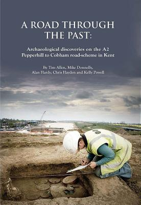 A Road Through the Past: Archaeological Discoveries on the A2 Pepperhill to Cobham Road-Scheme in Kent - Allen, Tim, and Donnelly, Michael, Mr., and Hardy, Alan
