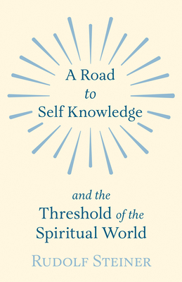 A Road to Self Knowledge And The Threshold of The Spiritual World - Rudolf Steiner