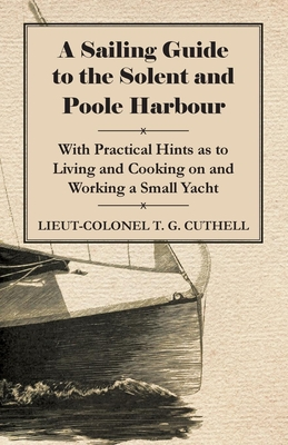 A Sailing Guide to the Solent and Poole Harbour - With Practical Hints as to Living and Cooking on and Working a Small Yacht - Cuthell, Lieut-Colonel T G