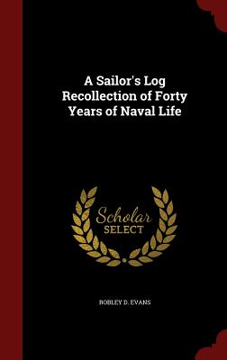 A Sailor's Log Recollection of Forty Years of Naval Life - Evans, Robley D