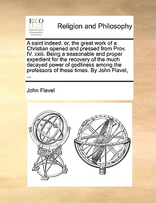 A Saint Indeed: Or, the Great Work of a Christian Opened and Pressed from Prov. IV. XXIII. Being a Seasonable and Proper Expedient for the Recovery of the Much Decayed Power of Godliness Among the Professors of These Times. by John Flavel, ... - Flavel, John