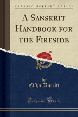 A Sanskrit Handbook for the Fireside (Classic Reprint) - Burritt, Elihu