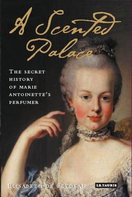 A Scented Palace: The Secret History of Marie Antoinette's Perfumer - De Feydeau, Elisabeth, and Lizop, Jane (Translated by)