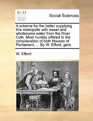 A Scheme for the Better Supplying This Metropolis with Sweet and Wholesome Water from the River Coln. Most Humbly Offered to the Consideration of Both Houses of Parliament, ... by W. Efford, Gent. - Efford, W