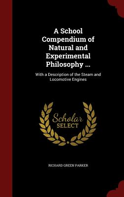 A School Compendium of Natural and Experimental Philosophy ...: With a Description of the Steam and Locomotive Engines - Parker, Richard Green