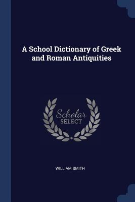 A School Dictionary of Greek and Roman Antiquities - Smith, William