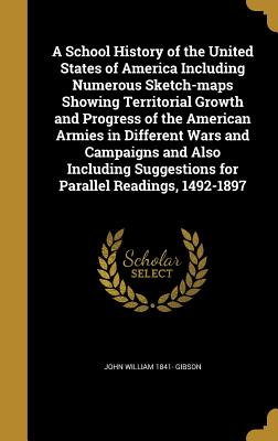 A School History of the United States of America Including Numerous Sketch-Maps Showing Territorial Growth and Progress of the American Armies in Different Wars and Campaigns and Also Including Suggestions for Parallel Readings, 1492-1897 - Gibson, John William 1841-
