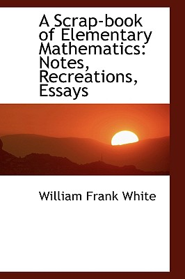 A Scrap-Book of Elementary Mathematics: Notes, Recreations, Essays - White, William Frank