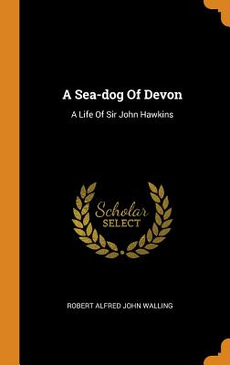 A Sea-Dog of Devon: A Life of Sir John Hawkins - Robert Alfred John Walling (Creator)