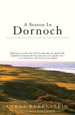A Season in Dornoch: Golf and Life in the Scottish Highlands - Rubenstein, Lorne