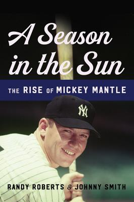 A Season in the Sun: The Rise of Mickey Mantle - Roberts, Randy, and Smith, Johnny
