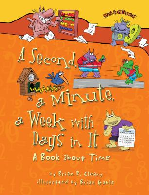 A Second, a Minute, a Week with Days in It: A Book about Time - Cleary, Brian P