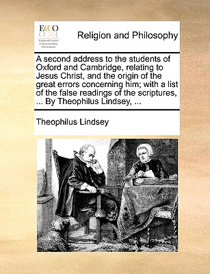A Second Address to the Students of Oxford and Cambridge, Relating to Jesus Christ, and the Origin of the Great Errors Concerning Him; With a List of the False Readings of the Scriptures, ... by Theophilus Lindsey, ... - Lindsey, Theophilus