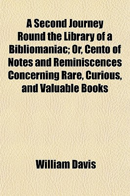 A Second Journey Round the Library of a Bibliomaniac: Or Cento of Notes and Reminiscences Concerning Rare, Curious, and Valuable Books (1825) - Davis, William