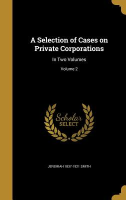 A Selection of Cases on Private Corporations: In Two Volumes; Volume 2 - Smith, Jeremiah 1837-1921