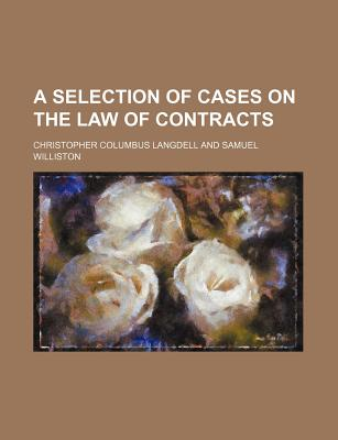 A Selection of Cases on the Law of Contracts - Langdell, Christopher Columbus