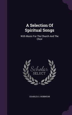 A Selection of Spiritual Songs: With Music for the Church and the Choir - Robinson, Charles S