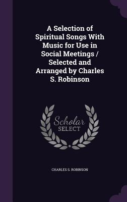 A Selection of Spiritual Songs with Music for Use in Social Meetings / Selected and Arranged by Charles S. Robinson - Robinson, Charles S