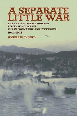 A Separate Little War: The Banff Coastal Command Strike Wing Versus the Kriegsmarine and Luftwaffe in Norway September 1944 to May 1945 - Bird, Andrew D
