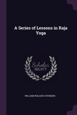 A Series of Lessons in Raja Yoga - Atkinson, William Walker