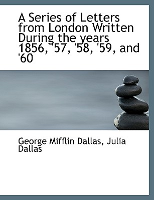 A Series of Letters from London Written During the Years 1856, '57, '58, '59, and '60 - Dallas, George Mifflin, and Dallas, Julia