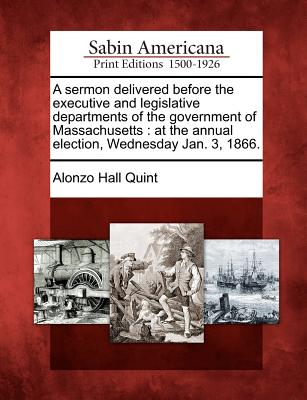 A Sermon Delivered Before the Executive and Legislative Departments of the Government of Massachusetts: At the Annual Election, Wednesday Jan. 3, 1866. - Quint, Alonzo Hall