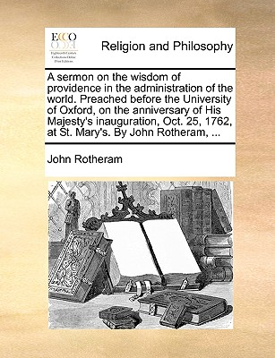 A Sermon on the Wisdom of Providence in the Administration of the World. Preached Before the University of Oxford, on the Anniversary of His Majesty's Inauguration, Oct. 25, 1762, at St. Mary's. by John Rotheram, ... - Rotheram, John