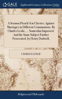 A Sermon Preach'd at Chester, Against Marriages in Different Communions. by Charles Leslie, ... Somewhat Improved. and the Same Subject Farther Prosecuted, by Henry Dodwell, - Leslie, Charles