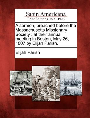 A Sermon, Preached Before the Massachusetts Missionary Society: At Their Annual Meeting in Boston, May 26, 1807 by Elijah Parish. - Parish, Elijah