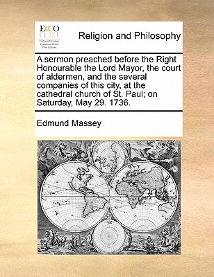 A Sermon Preached Before the Right Honourable the Lord Mayor, the Court of Aldermen, and the Several Companies of This City, at the Cathedral Church of St. Paul; On Saturday, May 29. 1736. - Massey, Edmund