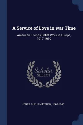 A Service of Love in War Time: American Friends Relief Work in Europe, 1917-1919 - Jones, Rufus Matthew 1863-1948 (Creator)