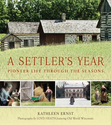 A Settler's Year: Pioneer Life Through the Seasons - Ernst, Kathleen, and Heath, Loyd (Photographer)