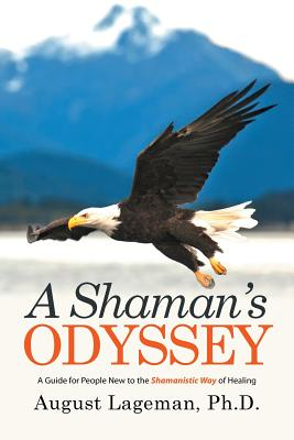 A Shaman's Odyssey: A Guide for People New to the Shamanistic Way of Healing - Lageman, Ph D August